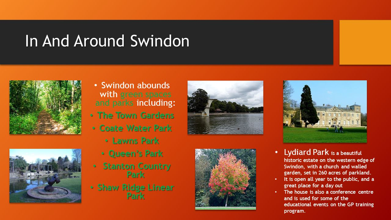 In And Around Swindon Swindon abounds with green spaces and parks including: The Town Gardens The Town Gardens Coate Water Park Coate Water Park Lawns