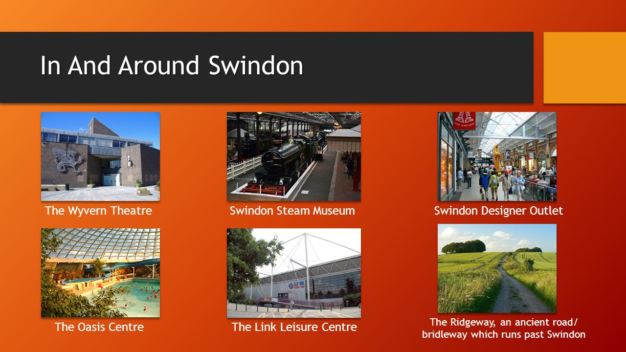 In And Around Swindon The Wyvern TheatreSwindon Steam MuseumSwindon Designer Outlet The Oasis Centre The Link Leisure Centre The Ridgeway, an ancient