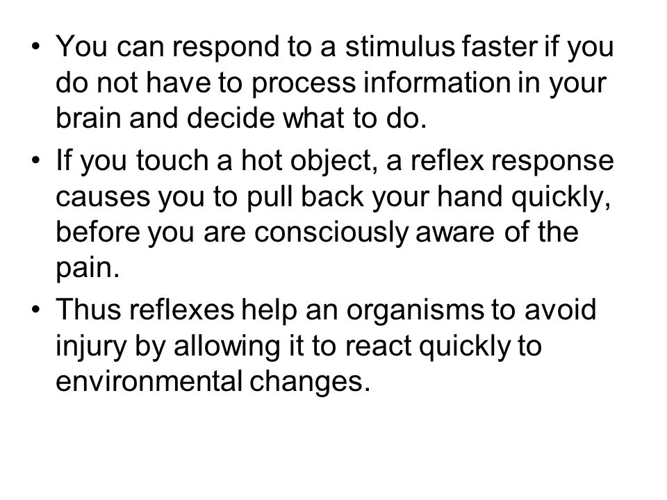 You can respond to a stimulus faster if you do not have to process information in your brain and decide what to do. If you touch a hot object, a refle