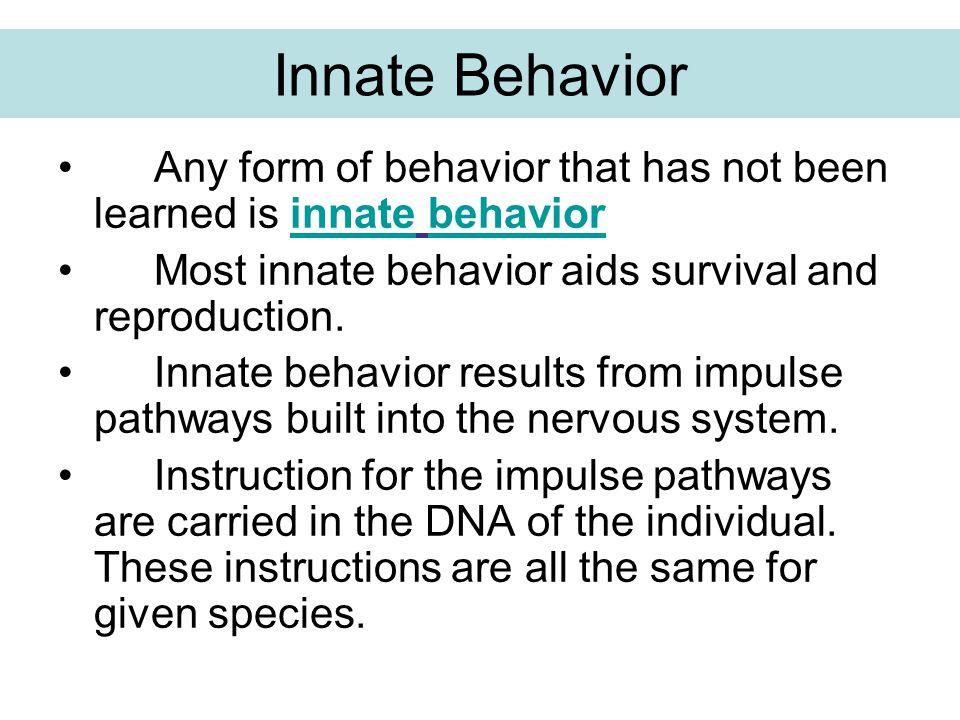 Innate Behavior Any form of behavior that has not been learned is innate behavior Most innate behavior aids survival and reproduction. Innate behavior