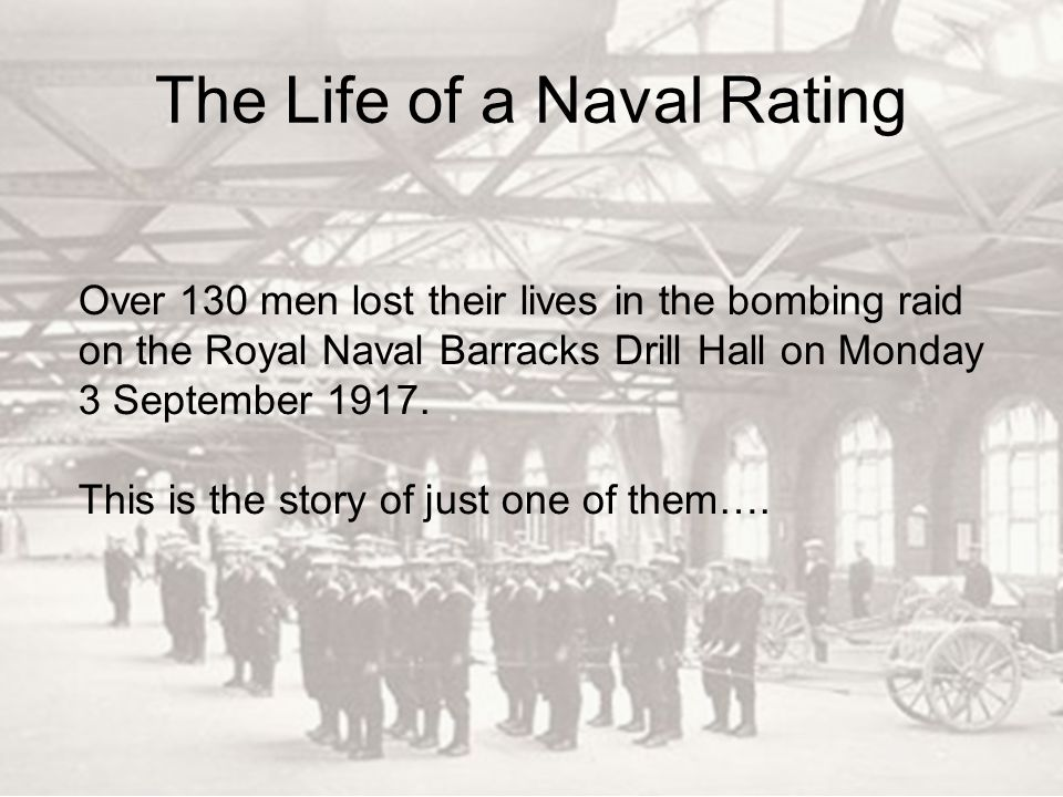 The Life of a Naval Rating Over 130 men lost their lives in the bombing raid on the Royal Naval Barracks Drill Hall on Monday 3 September 1917. This i