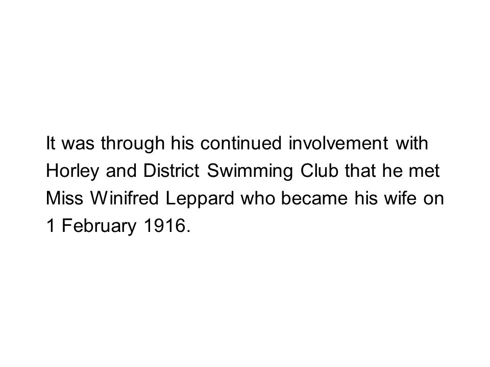 It was through his continued involvement with Horley and District Swimming Club that he met Miss Winifred Leppard who became his wife on 1 February 19