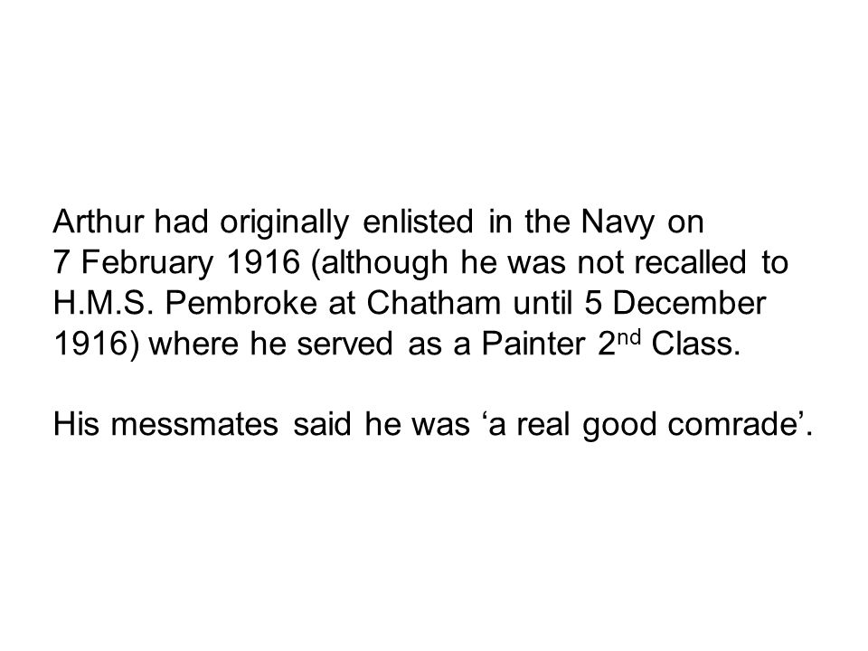 Arthur had originally enlisted in the Navy on 7 February 1916 (although he was not recalled to H.M.S.