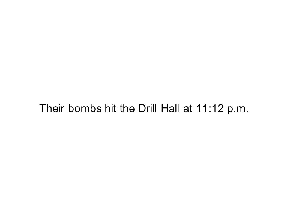 Their bombs hit the Drill Hall at 11:12 p.m.