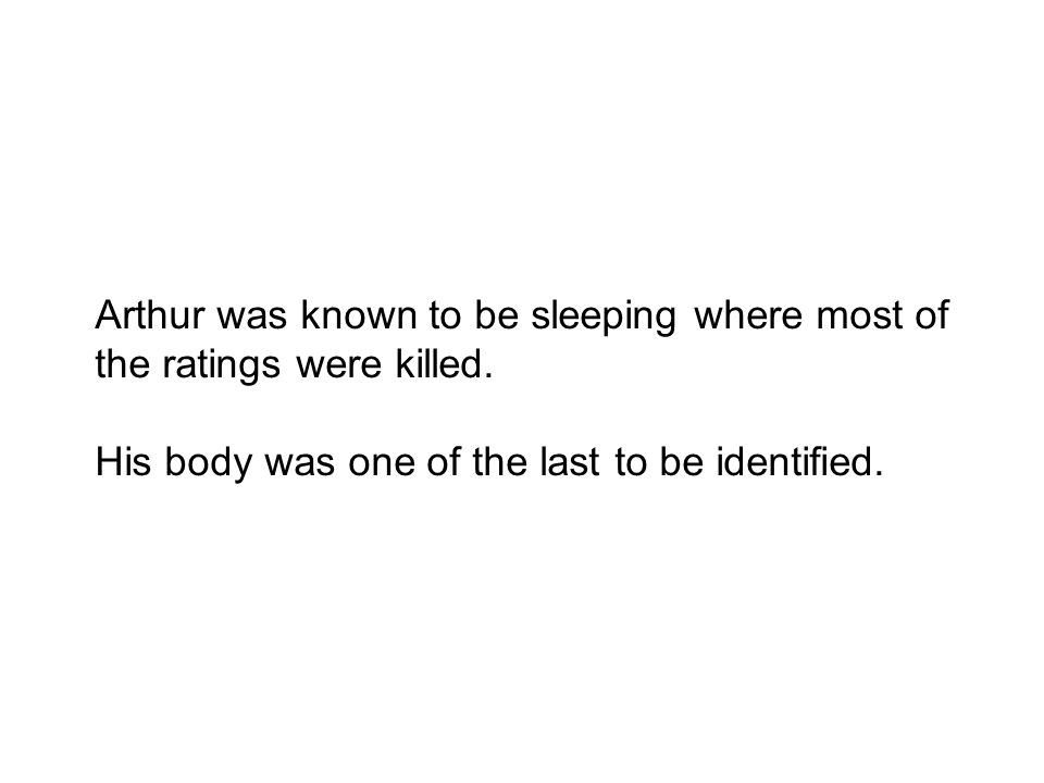 Arthur was known to be sleeping where most of the ratings were killed. His body was one of the last to be identified.