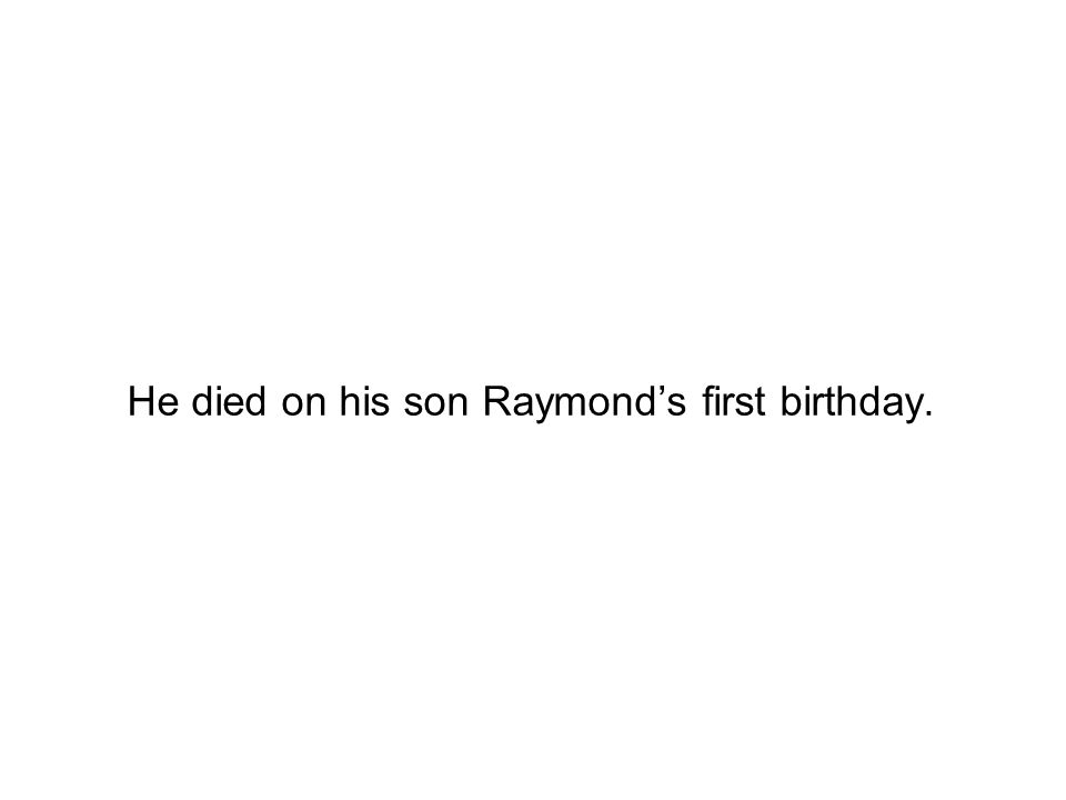He died on his son Raymond's first birthday.