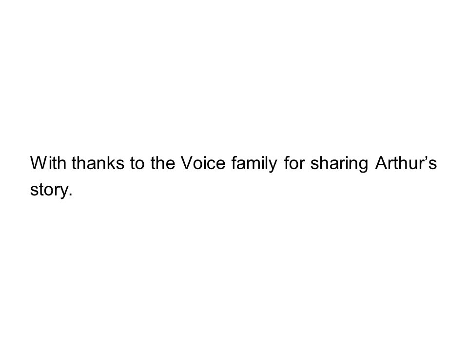 With thanks to the Voice family for sharing Arthur's story.