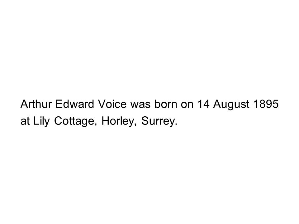Arthur Edward Voice was born on 14 August 1895 at Lily Cottage, Horley, Surrey.