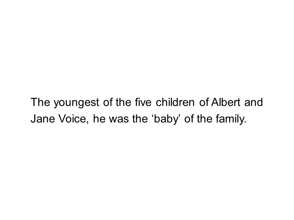 The youngest of the five children of Albert and Jane Voice, he was the 'baby' of the family.