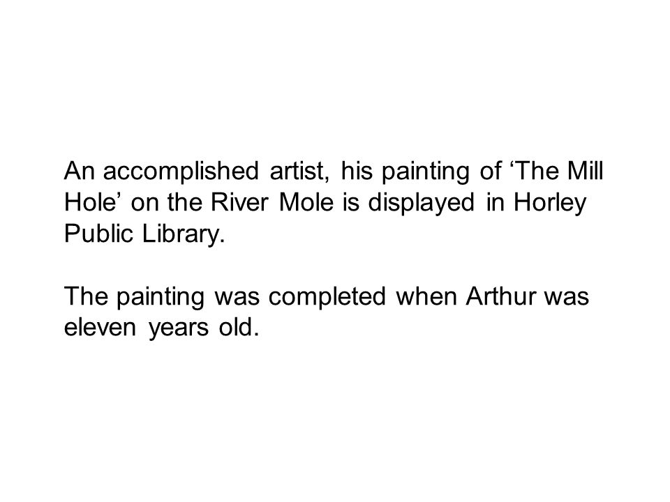 An accomplished artist, his painting of 'The Mill Hole' on the River Mole is displayed in Horley Public Library. The painting was completed when Arthu