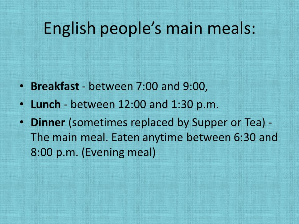 English people's main meals: Breakfast - between 7:00 and 9:00, Lunch - between 12:00 and 1:30 p.m. Dinner (sometimes replaced by Supper or Tea) - The