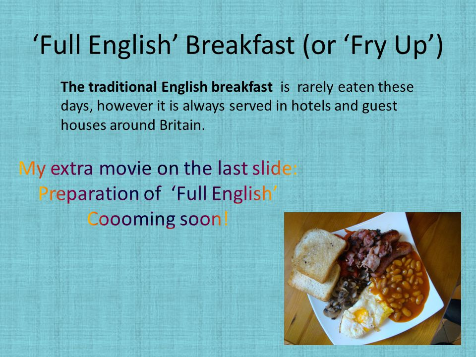 'Full English' Breakfast (or 'Fry Up') The traditional English breakfast is rarely eaten these days, however it is always served in hotels and guest h