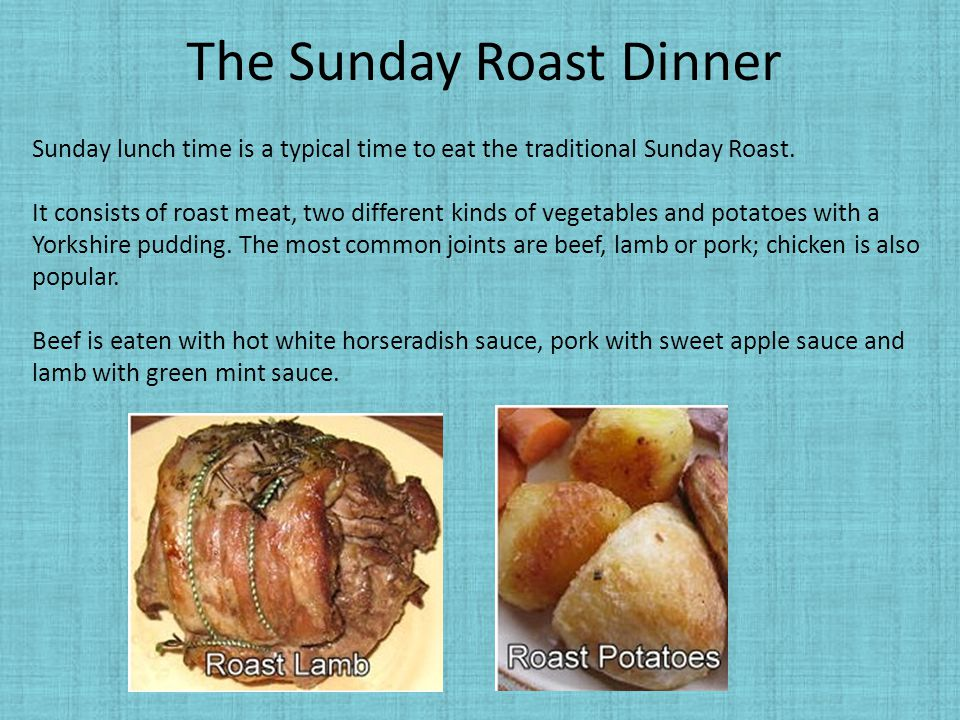 The Sunday Roast Dinner Sunday lunch time is a typical time to eat the traditional Sunday Roast. It consists of roast meat, two different kinds of veg
