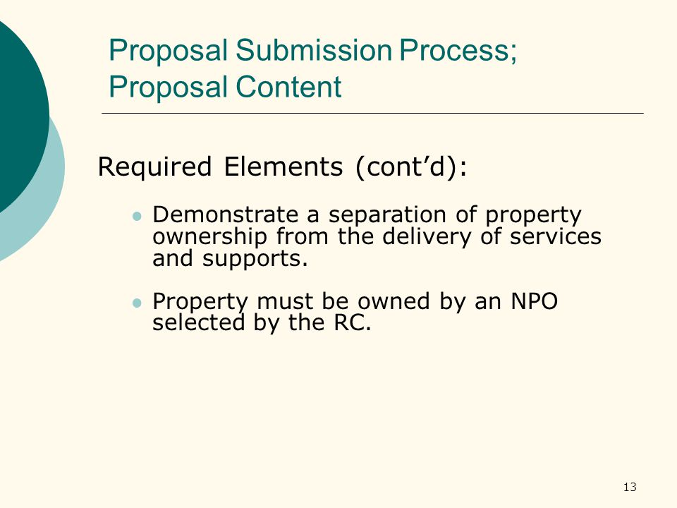 13 Proposal Submission Process; Proposal Content Required Elements (cont'd): Demonstrate a separation of property ownership from the delivery of services and supports.