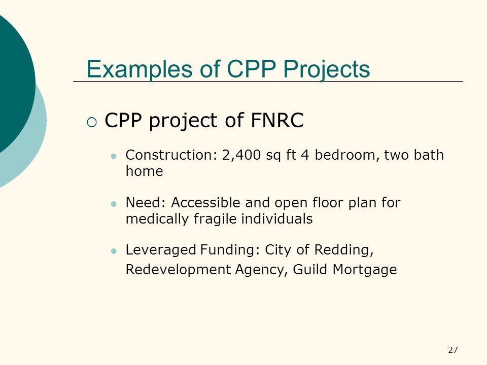 27 Examples of CPP Projects  CPP project of FNRC Construction: 2,400 sq ft 4 bedroom, two bath home Need: Accessible and open floor plan for medically fragile individuals Leveraged Funding: City of Redding, Redevelopment Agency, Guild Mortgage