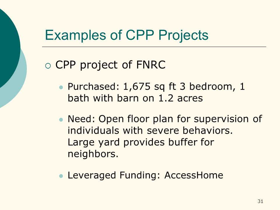 31 Examples of CPP Projects  CPP project of FNRC Purchased: 1,675 sq ft 3 bedroom, 1 bath with barn on 1.2 acres Need: Open floor plan for supervision of individuals with severe behaviors.