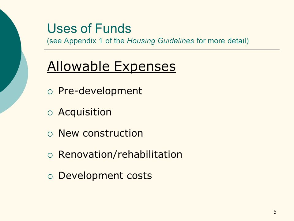 5 Uses of Funds (see Appendix 1 of the Housing Guidelines for more detail) Allowable Expenses  Pre-development  Acquisition  New construction  Renovation/rehabilitation  Development costs