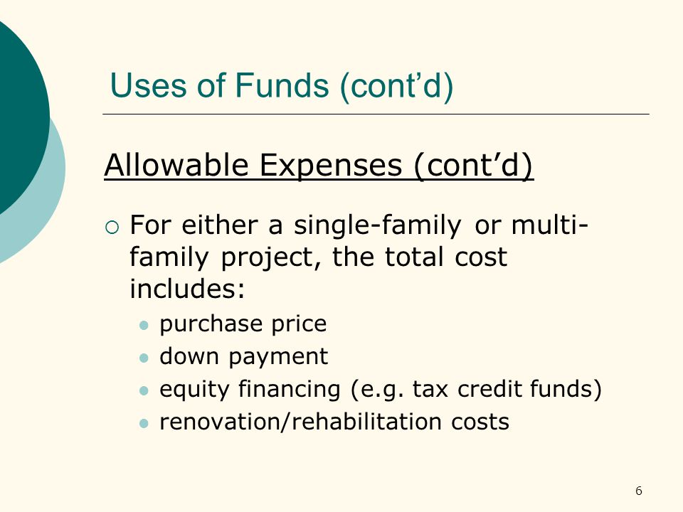 6 Uses of Funds (cont'd) Allowable Expenses (cont'd)  For either a single-family or multi- family project, the total cost includes: purchase price down payment equity financing (e.g.