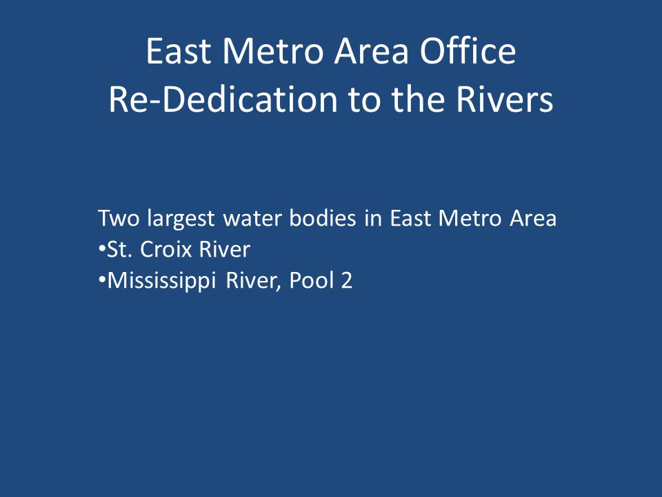 East Metro Area Office Re-Dedication to the Rivers Two largest water bodies in East Metro Area St.