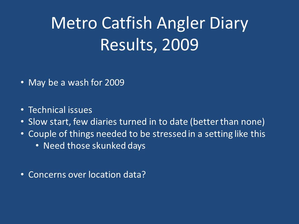 Metro Catfish Angler Diary Results, 2009 Technical issues Slow start, few diaries turned in to date (better than none) Couple of things needed to be stressed in a setting like this Need those skunked days May be a wash for 2009 Concerns over location data