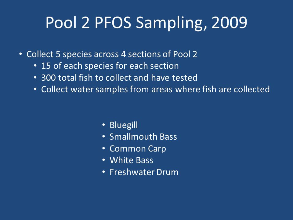 Pool 2 PFOS Sampling, 2009 Bluegill Smallmouth Bass Common Carp White Bass Freshwater Drum Collect 5 species across 4 sections of Pool 2 15 of each species for each section 300 total fish to collect and have tested Collect water samples from areas where fish are collected