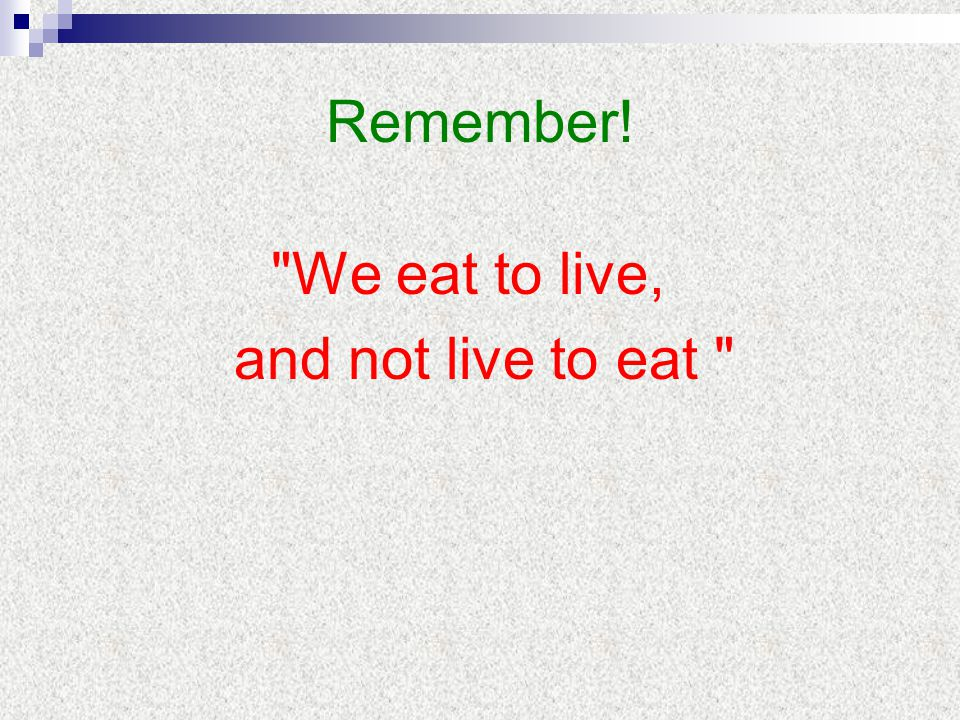 Remember! We eat to live, and not live to eat