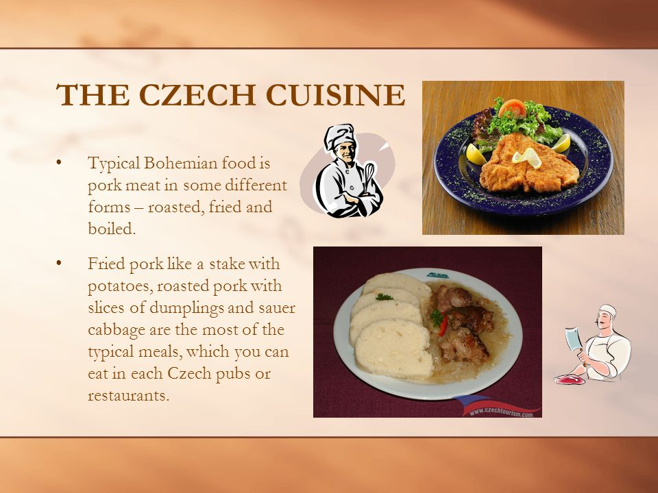 THE CZECH CUISINE Typical Bohemian food is pork meat in some different forms – roasted, fried and boiled.