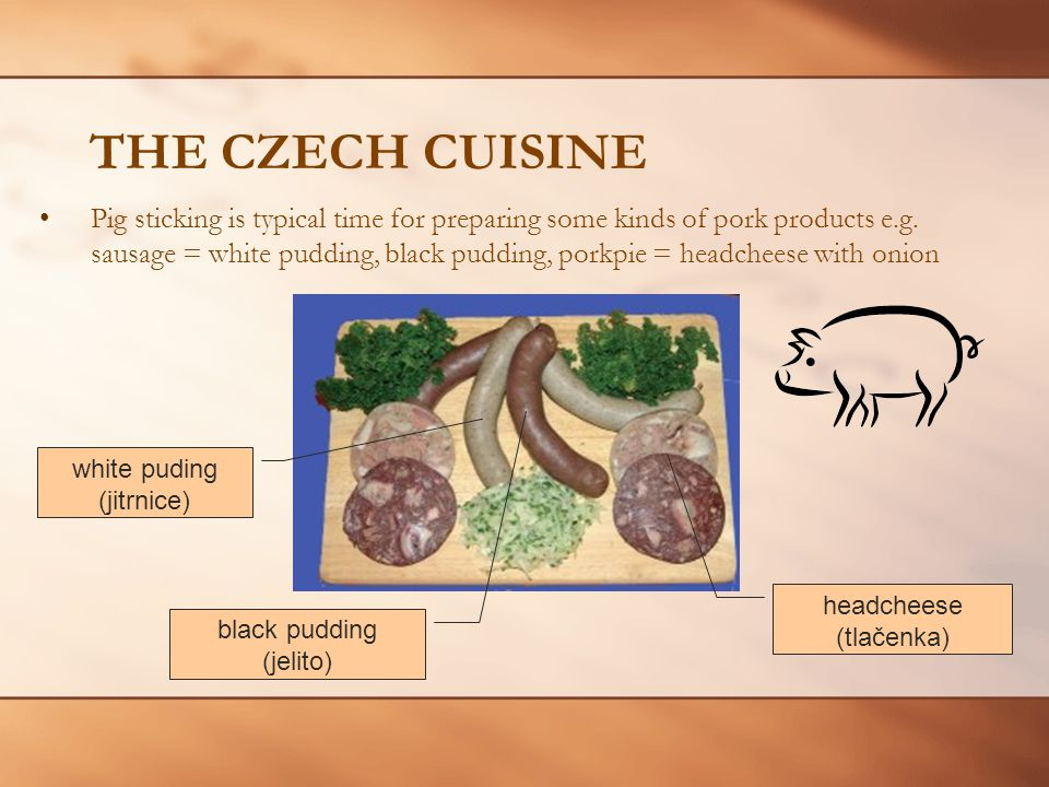 THE CZECH CUISINE white puding (jitrnice) headcheese (tlačenka) black pudding (jelito) Pig sticking is typical time for preparing some kinds of pork products e.g.