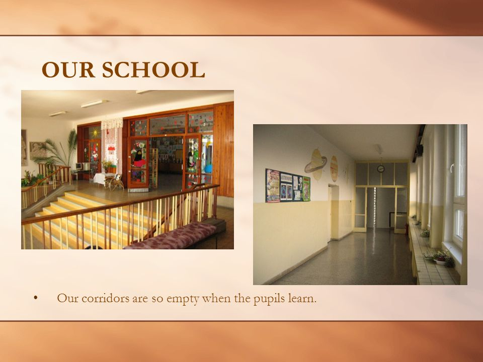 OUR SCHOOL Our corridors are so empty when the pupils learn.