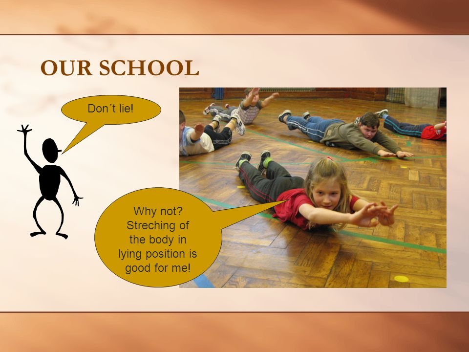 OUR SCHOOL Don´t lie! Why not Streching of the body in lying position is good for me!