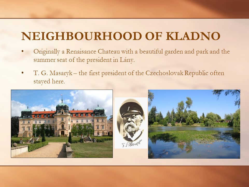 NEIGHBOURHOOD OF KLADNO Originally a Renaisance Chateau with a beautiful garden and park and the summer seat of the president in Lány.