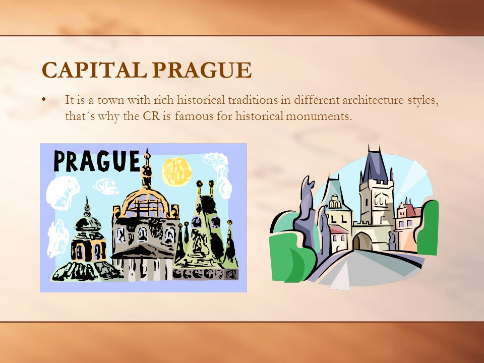 CAPITAL PRAGUE It is a town with rich historical traditions in different architecture styles, that´s why the CR is famous for historical monuments.