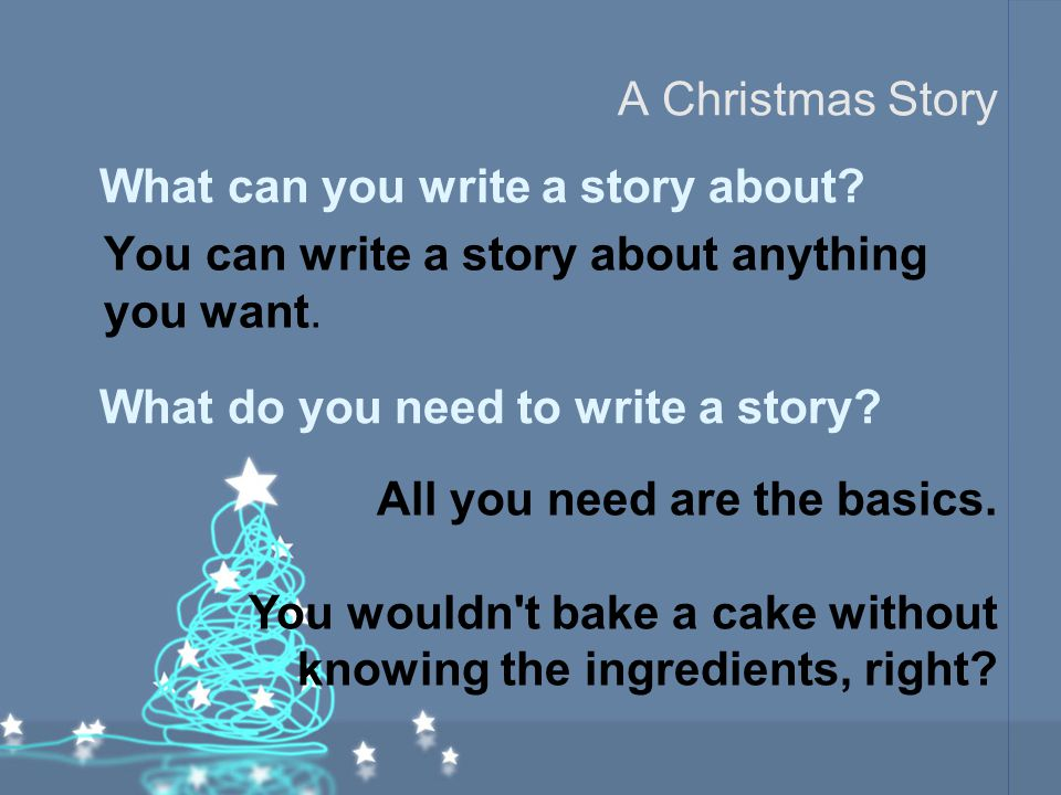 A Christmas Story You can write a story about anything you want. What can you write a story about? What do you need to write a story? All you need are