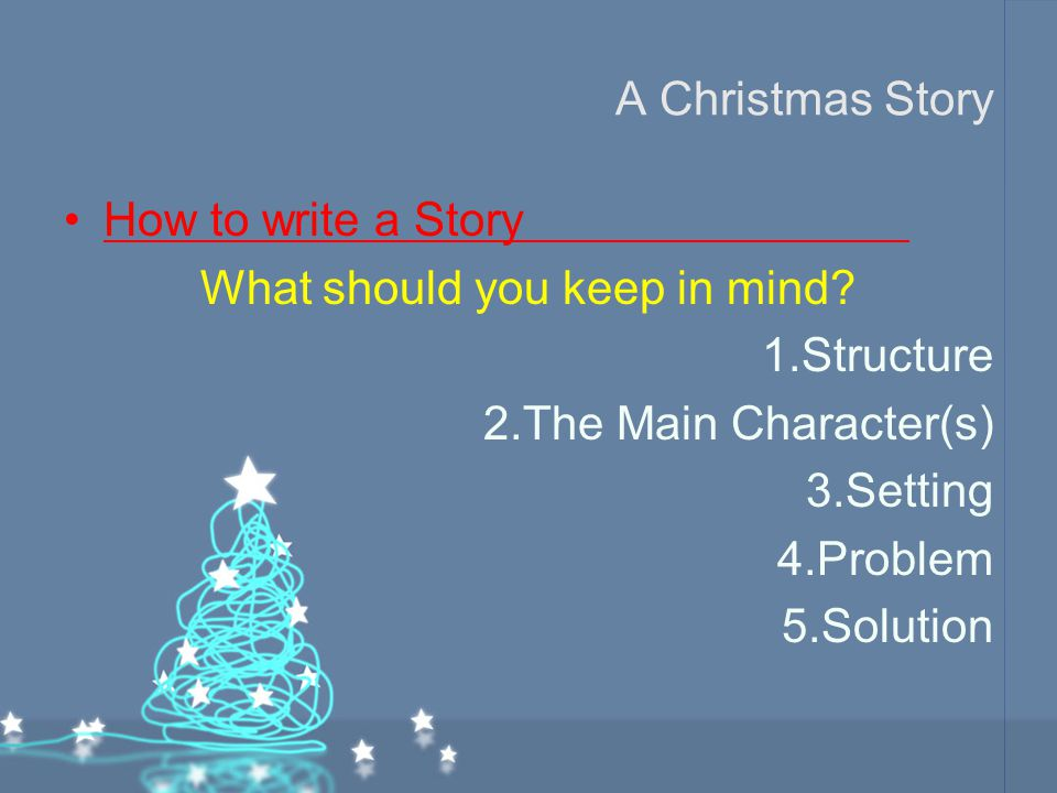 A Christmas Story How to write a Story What should you keep in mind? 1.Structure 2.The Main Character(s) 3.Setting 4.Problem 5.Solution