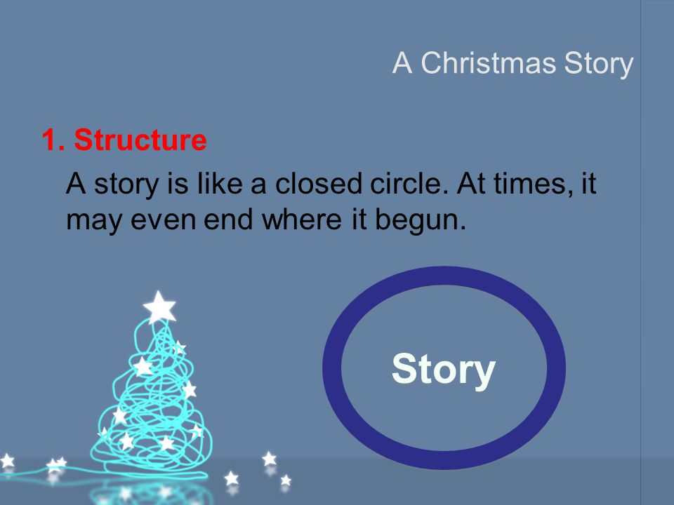 A Christmas Story 1. Structure A story is like a closed circle. At times, it may even end where it begun. Story