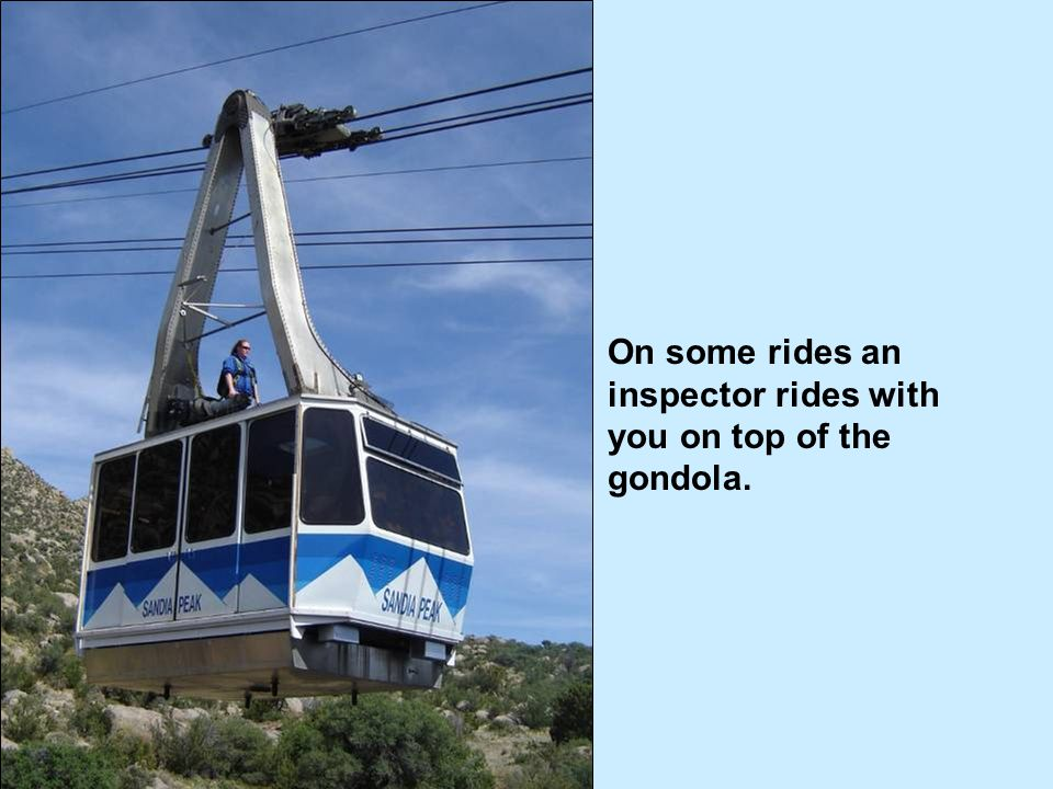 On some rides an inspector rides with you on top of the gondola.