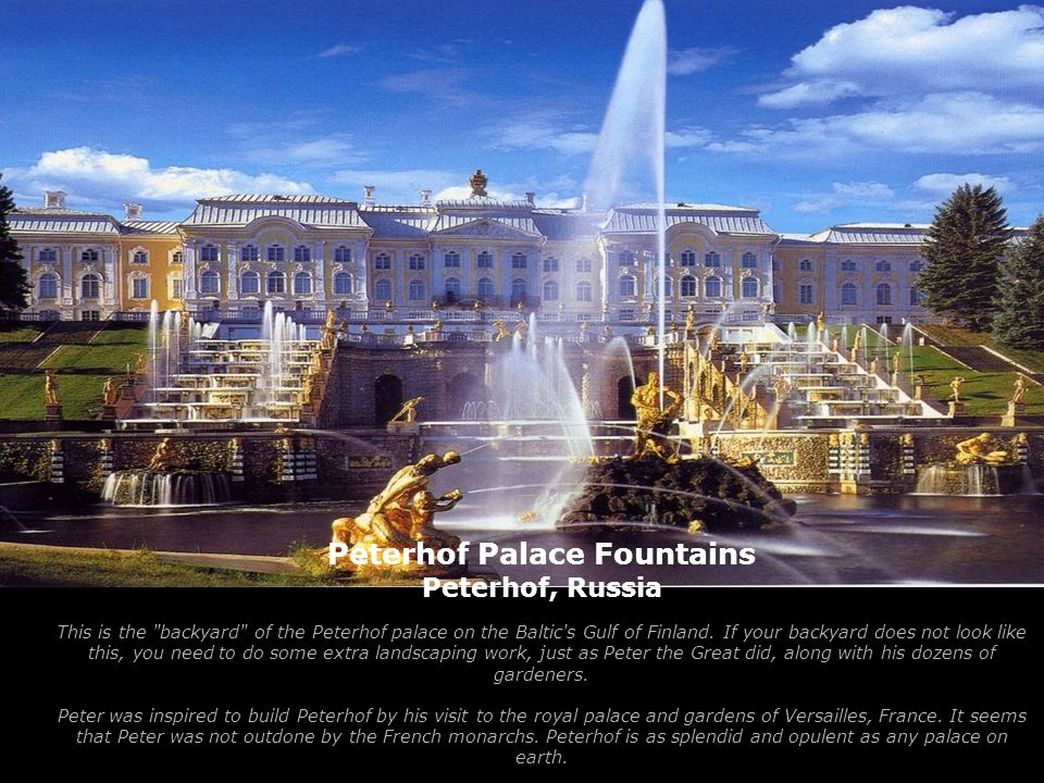 Peterhof Palace Fountains Peterhof, Russia This is the backyard of the Peterhof palace on the Baltic s Gulf of Finland.