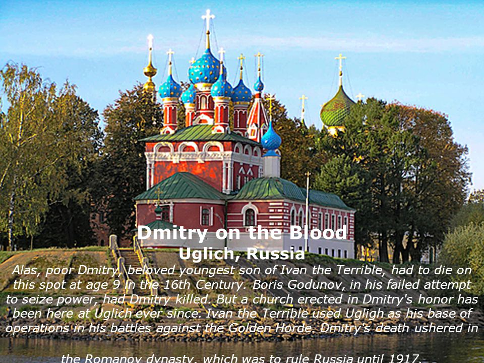 Dmitry on the Blood Uglich, Russia Alas, poor Dmitry, beloved youngest son of Ivan the Terrible, had to die on this spot at age 9 in the 16th Century.