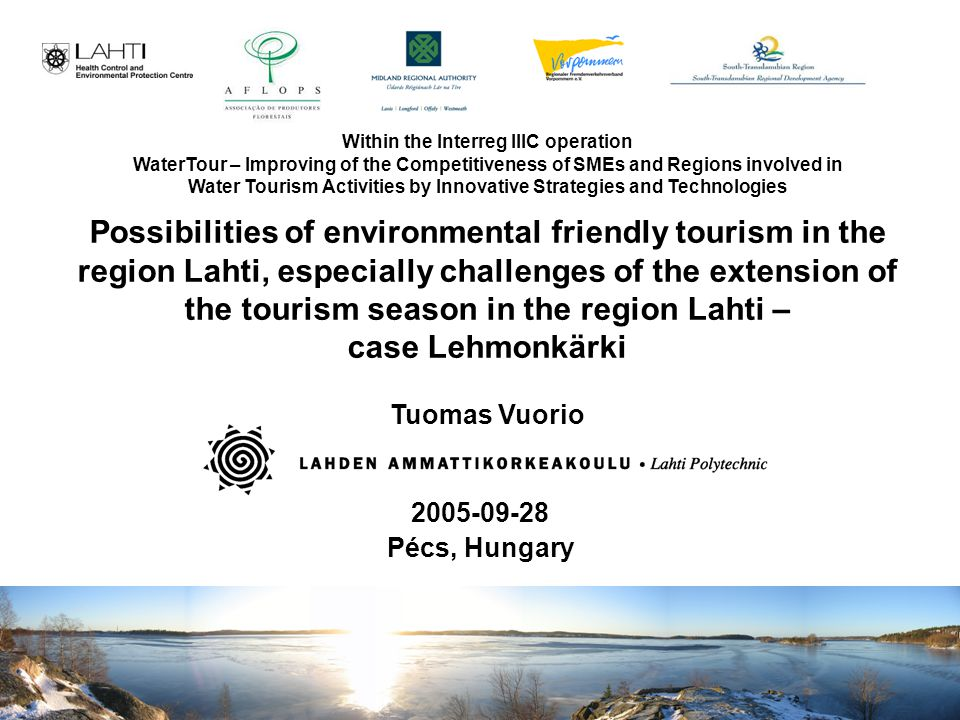 Tuomas Vuorio 2005-09-28 Pécs, Hungary Possibilities of environmental friendly tourism in the region Lahti, especially challenges of the extension of the tourism season in the region Lahti – case Lehmonkärki Tuomas Vuorio Within the Interreg IIIC operation WaterTour – Improving of the Competitiveness of SMEs and Regions involved in Water Tourism Activities by Innovative Strategies and Technologies