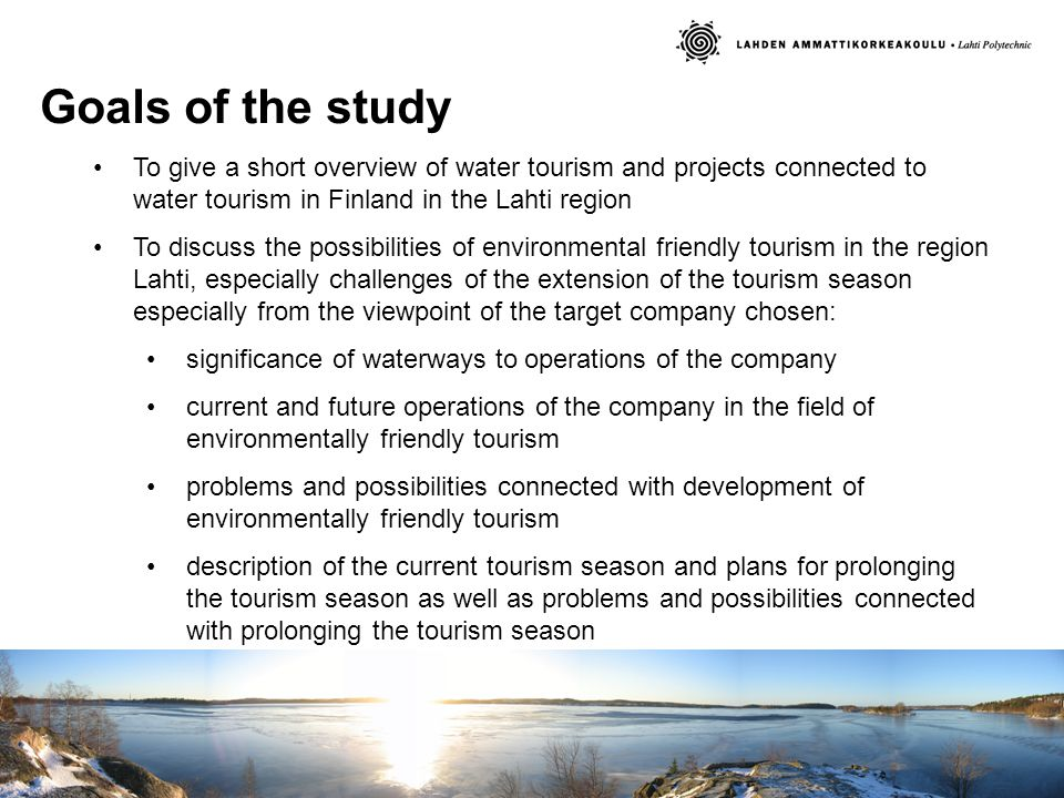 Goals of the study To give a short overview of water tourism and projects connected to water tourism in Finland in the Lahti region To discuss the possibilities of environmental friendly tourism in the region Lahti, especially challenges of the extension of the tourism season especially from the viewpoint of the target company chosen: significance of waterways to operations of the company current and future operations of the company in the field of environmentally friendly tourism problems and possibilities connected with development of environmentally friendly tourism description of the current tourism season and plans for prolonging the tourism season as well as problems and possibilities connected with prolonging the tourism season