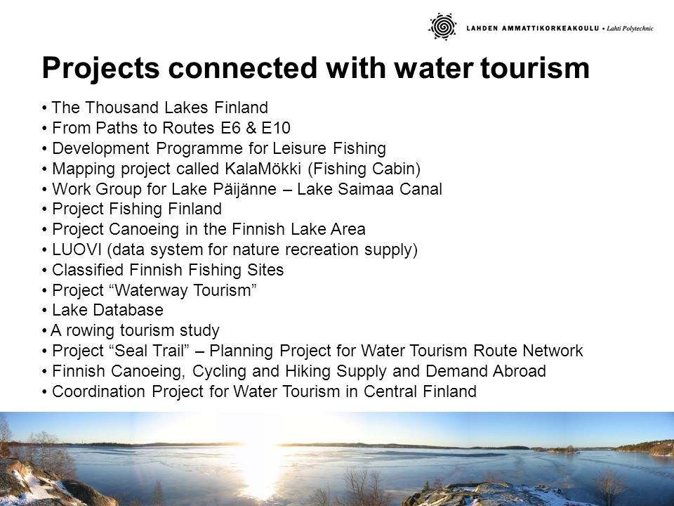 Projects connected with water tourism The Thousand Lakes Finland From Paths to Routes E6 & E10 Development Programme for Leisure Fishing Mapping project called KalaMökki (Fishing Cabin) Work Group for Lake Päijänne – Lake Saimaa Canal Project Fishing Finland Project Canoeing in the Finnish Lake Area LUOVI (data system for nature recreation supply) Classified Finnish Fishing Sites Project Waterway Tourism Lake Database A rowing tourism study Project Seal Trail – Planning Project for Water Tourism Route Network Finnish Canoeing, Cycling and Hiking Supply and Demand Abroad Coordination Project for Water Tourism in Central Finland