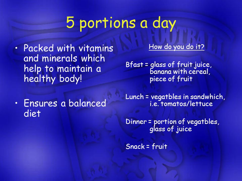 5 portions a day Packed with vitamins and minerals which help to maintain a healthy body.