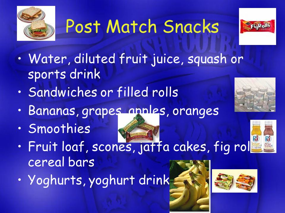 Post Match Snacks Water, diluted fruit juice, squash or sports drink Sandwiches or filled rolls Bananas, grapes, apples, oranges Smoothies Fruit loaf, scones, jaffa cakes, fig rolls, cereal bars Yoghurts, yoghurt drinks