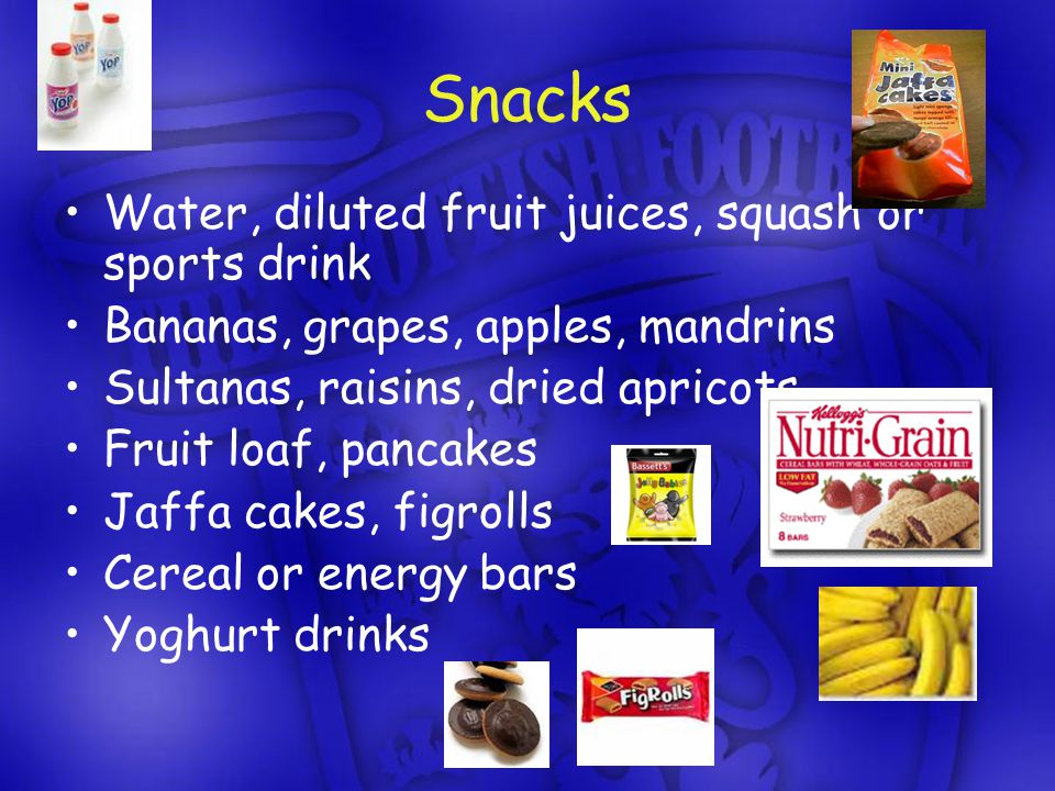 Snacks Water, diluted fruit juices, squash or sports drink Bananas, grapes, apples, mandrins Sultanas, raisins, dried apricots Fruit loaf, pancakes Jaffa cakes, figrolls Cereal or energy bars Yoghurt drinks