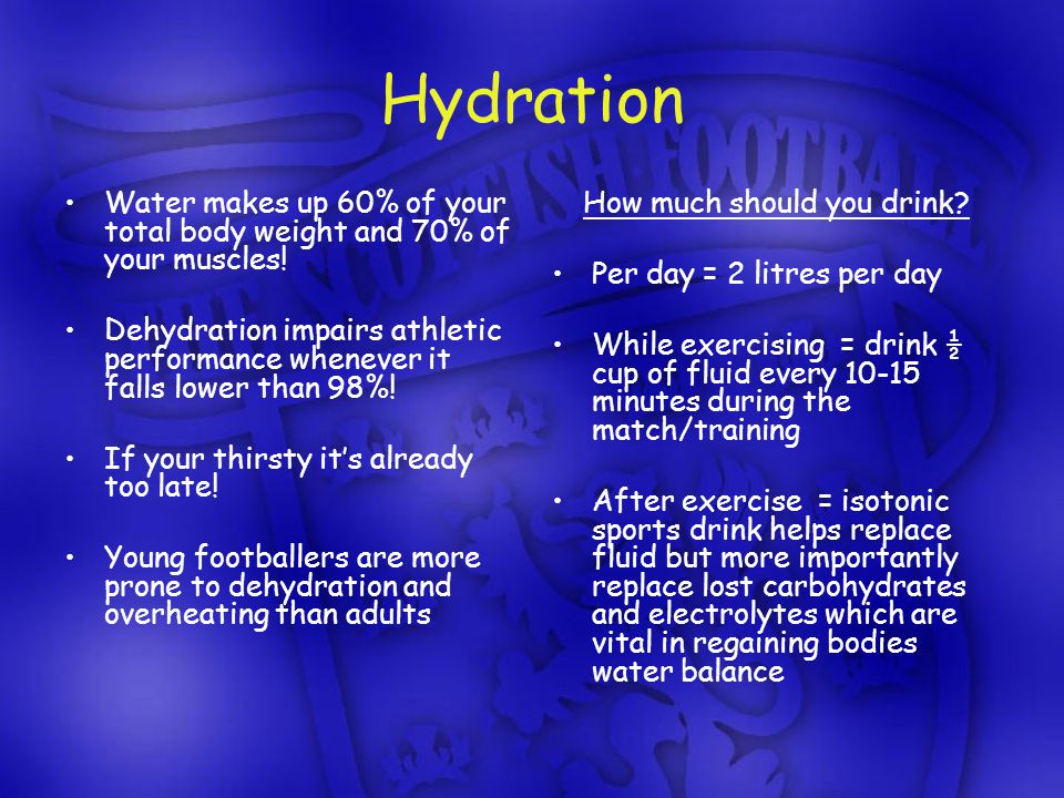 Hydration Water makes up 60% of your total body weight and 70% of your muscles.