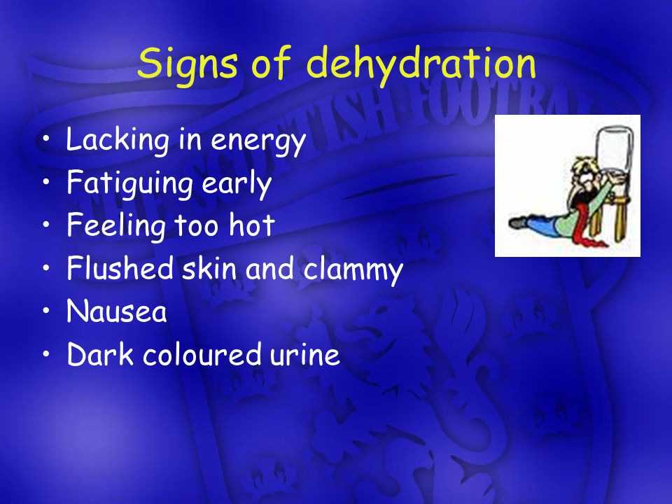 Signs of dehydration Lacking in energy Fatiguing early Feeling too hot Flushed skin and clammy Nausea Dark coloured urine