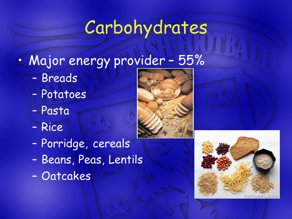 Carbohydrates Major energy provider – 55% –Breads –Potatoes –Pasta –Rice –Porridge, cereals –Beans, Peas, Lentils –Oatcakes