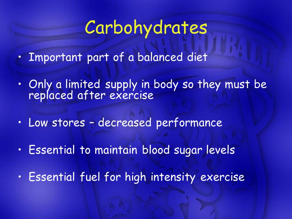 Carbohydrates Important part of a balanced diet Only a limited supply in body so they must be replaced after exercise Low stores – decreased performance Essential to maintain blood sugar levels Essential fuel for high intensity exercise