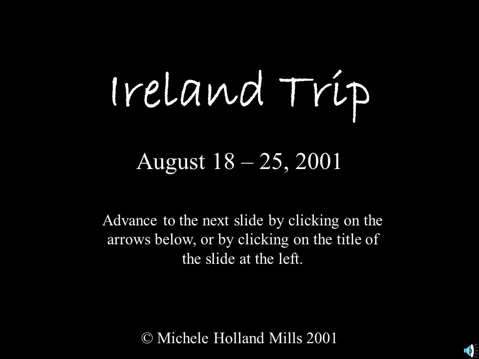 Ireland Trip August 18 – 25, 2001 © Michele Holland Mills 2001 Advance to the next slide by clicking on the arrows below, or by clicking on the title