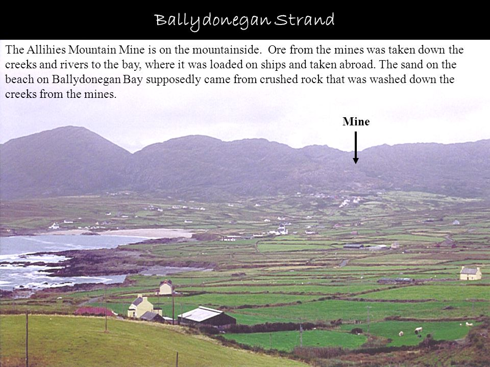 Ballydonegan Strand The Allihies Mountain Mine is on the mountainside. Ore from the mines was taken down the creeks and rivers to the bay, where it wa